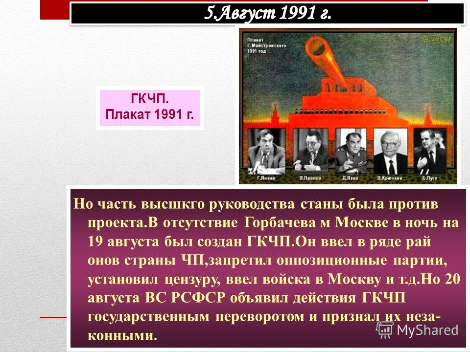 Но часть высшкго руководства станы была против проекта.В отсутствие Горбачева м Москве в ночь на 19 августа был создан ГКЧП.Он ввел в ряде рай онов страны ЧП,запретил оппозиционные партии, установил цензуру, ввел войска в Москву и т.д.Но 20 августа В