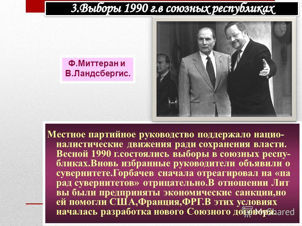 Местное партийное руководство поддержало нацио- налистические движения ради сохранения власти. Весной 1990 г.состоялись выборы в союзных респу- бликах.Вновь избранные руководители объявили о сувернитете.Горбачев сначала отреагировал на «па рад суверн