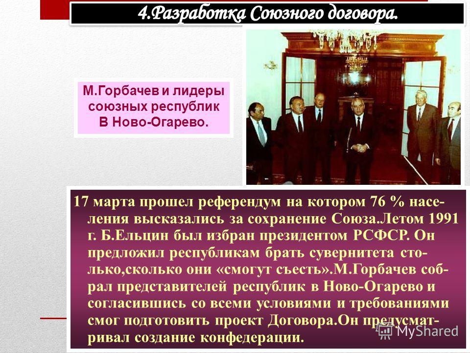 17 марта прошел референдум на котором 76 % насе- ления высказались за сохранение Союза.Летом 1991 г. Б.Ельцин был избран президентом РСФСР. Он предложил республикам брать сувернитета сто- лько,сколько они «смогут съесть».М.Горбачев соб- рал представи