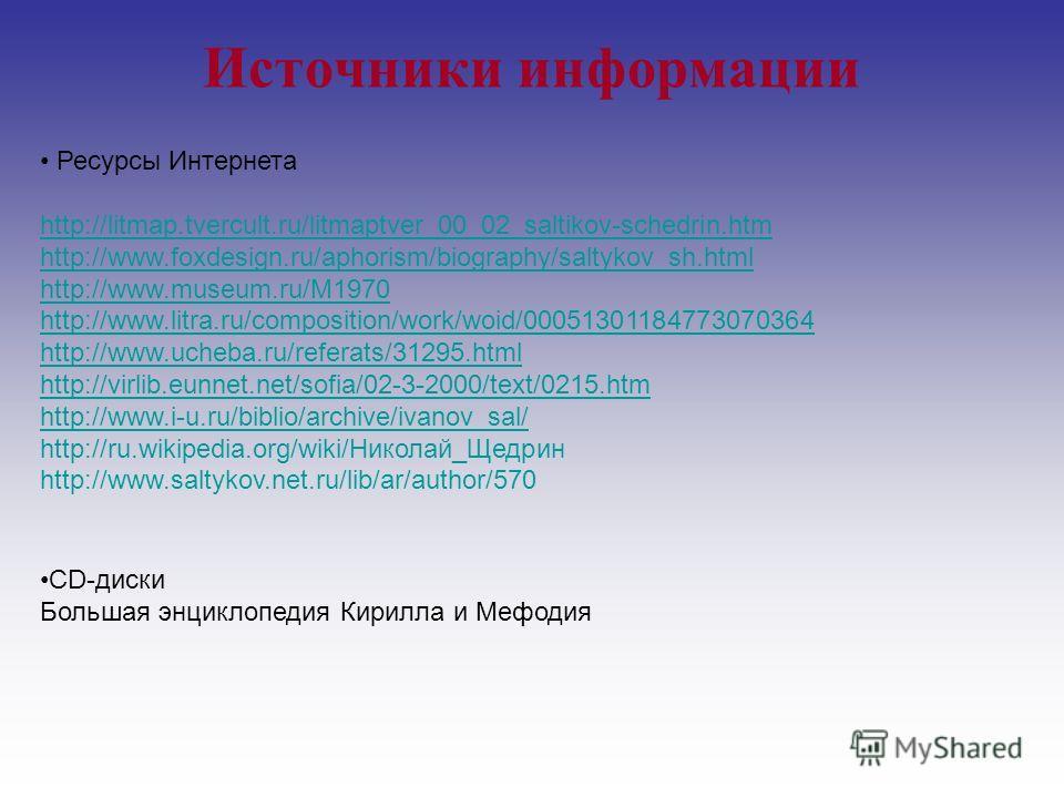 Источники информации Ресурсы Интернета http://litmap.tvercult.ru/litmaptver_00_02_saltikov-schedrin.htm http://www.foxdesign.ru/aphorism/biography/saltykov_sh.html http://www.museum.ru/M1970 http://www.litra.ru/composition/work/woid/00051301184773070