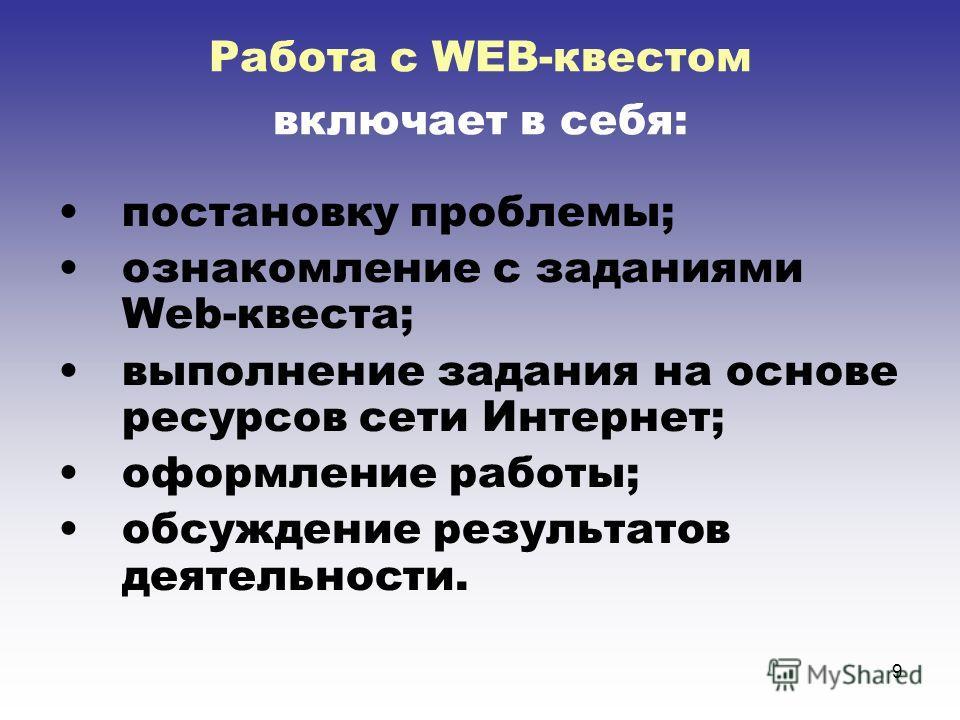 9 Работа с WEB-квестом включает в себя: постановку проблемы; ознакомление с заданиями Web-квеста; выполнение задания на основе ресурсов сети Интернет; оформление работы; обсуждение результатов деятельности.