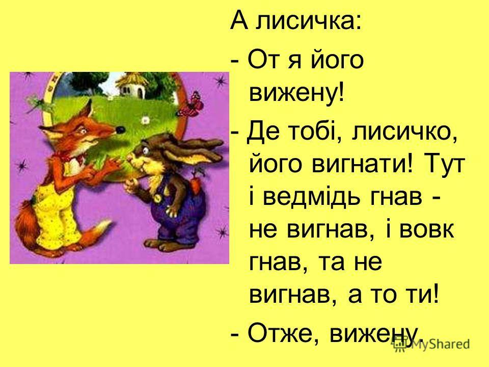 А лисичка: - От я його вижену! - Де тобі, лисичко, його вигнати! Тут і ведмідь гнав - не вигнав, і вовк гнав, та не вигнав, а то ти! - Отже, вижену.