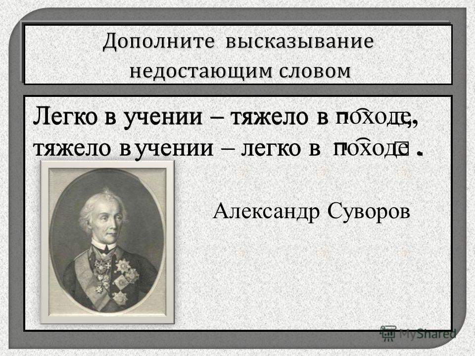 , Легко в учении – тяжело в ¬ ͡, тяжело в учении – легко в ¬ ͡. Александр Суворов Легко в учении – тяжело в походе, тяжело в учении – легко в походе.