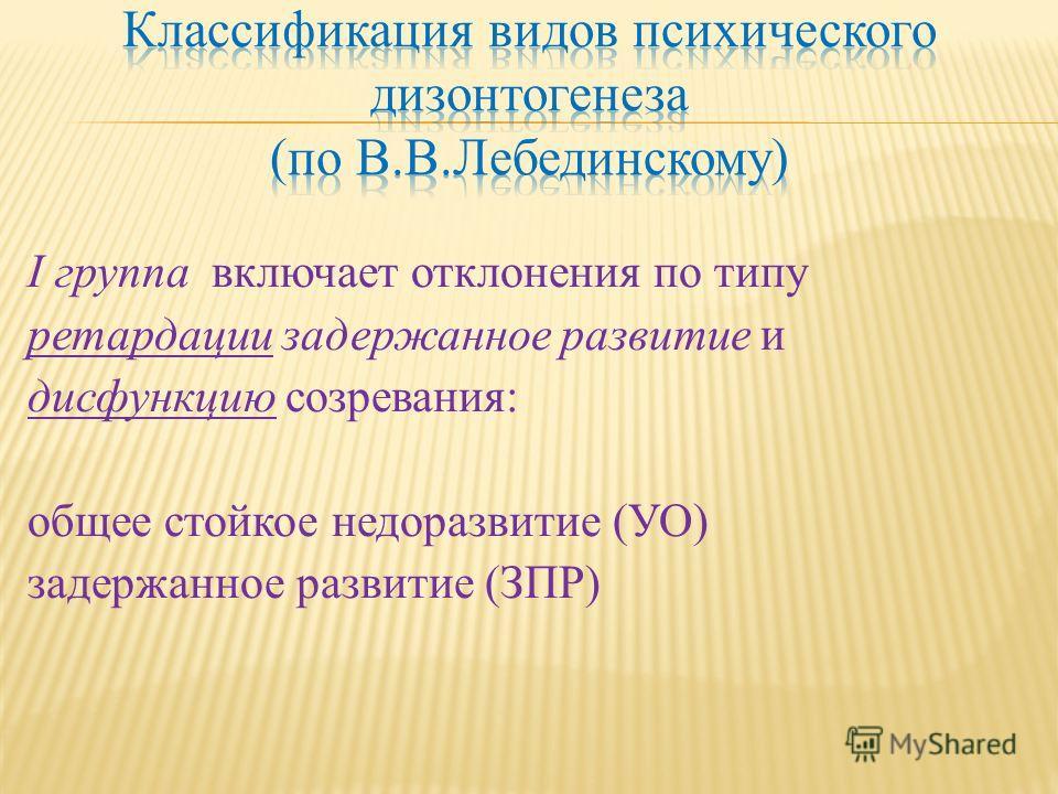 I группа включает отклонения по типу ретардации задержанное развитие и дисфункцию созревания: общее стойкое недоразвитие (УО) задержанное развитие (ЗПР)