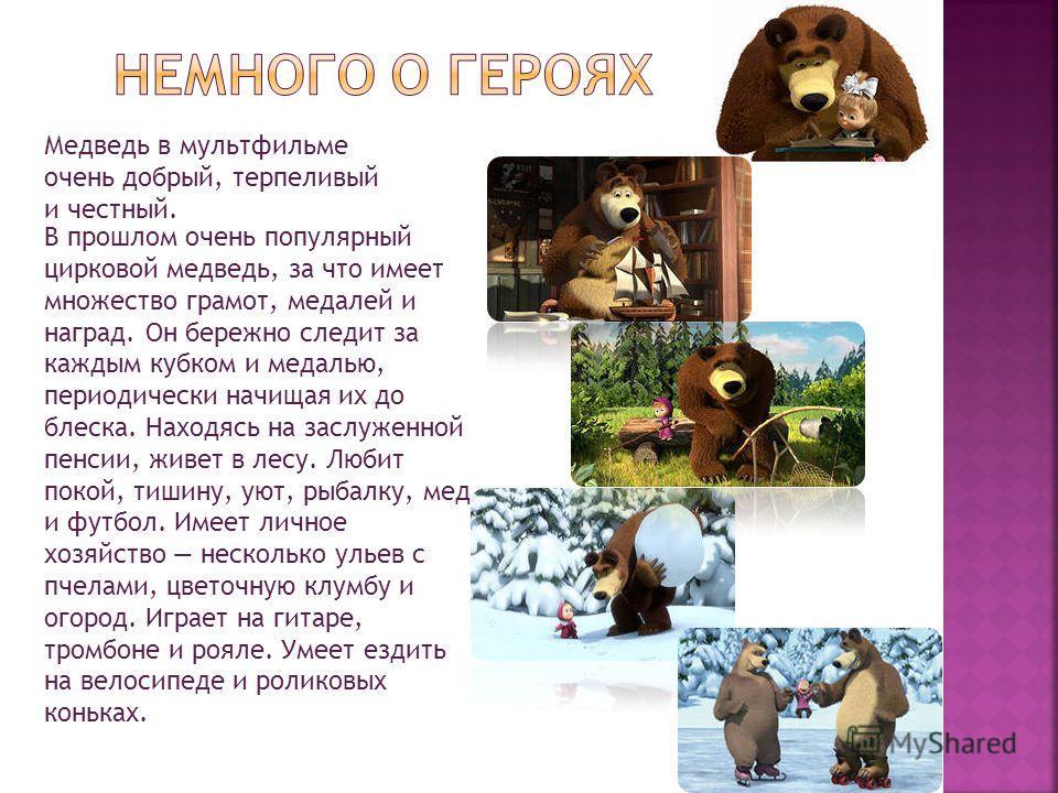 Медведь в мультфильме очень добрый, терпеливый и честный. В прошлом очень популярный цирковой медведь, за что имеет множество грамот, медалей и наград. Он бережно следит за каждым кубком и медалью, периодически начищая их до блеска. Находясь на заслу