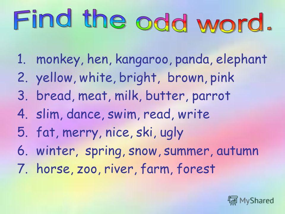 1.monkey, hen, kangaroo, panda, elephant 2.yellow, white, bright, brown, pink 3.bread, meat, milk, butter, parrot 4.slim, dance, swim, read, write 5.fat, merry, nice, ski, ugly 6.winter, spring, snow, summer, autumn 7.horse, zoo, river, farm, forest