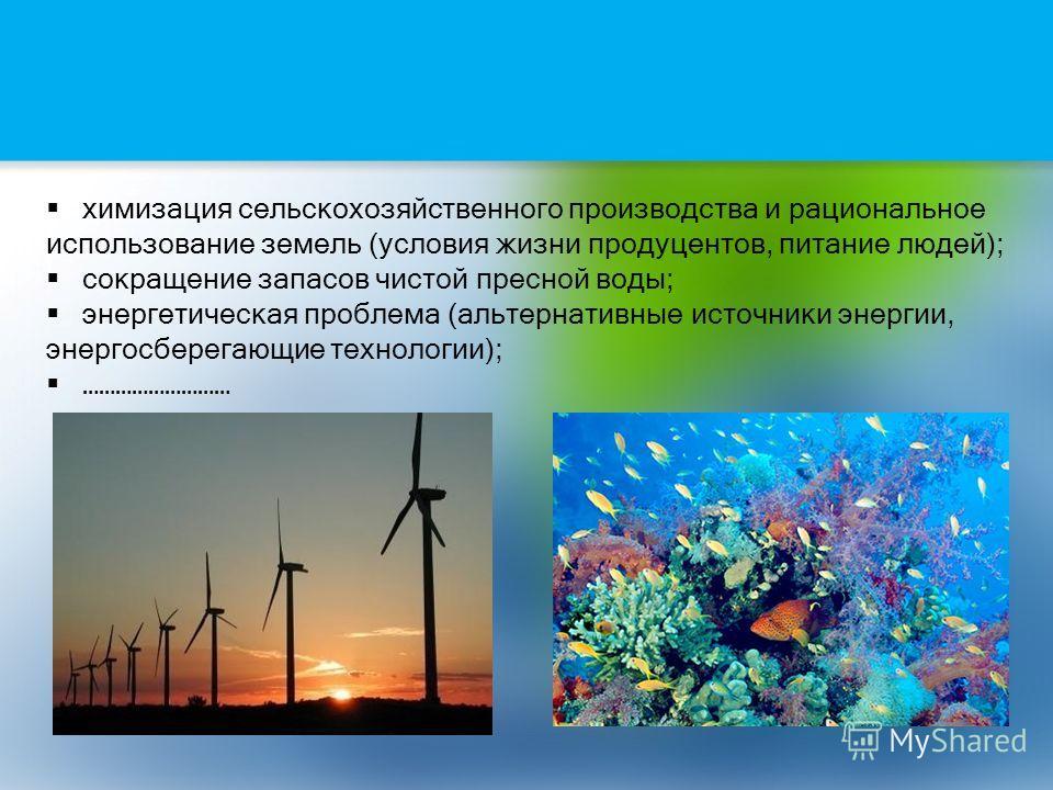 химизация сельскохозяйственного производства и рациональное использование земель (условия жизни продуцентов, питание людей); сокращение запасов чистой пресной воды; энергетическая проблема (альтернативные источники энергии, энергосберегающие технолог
