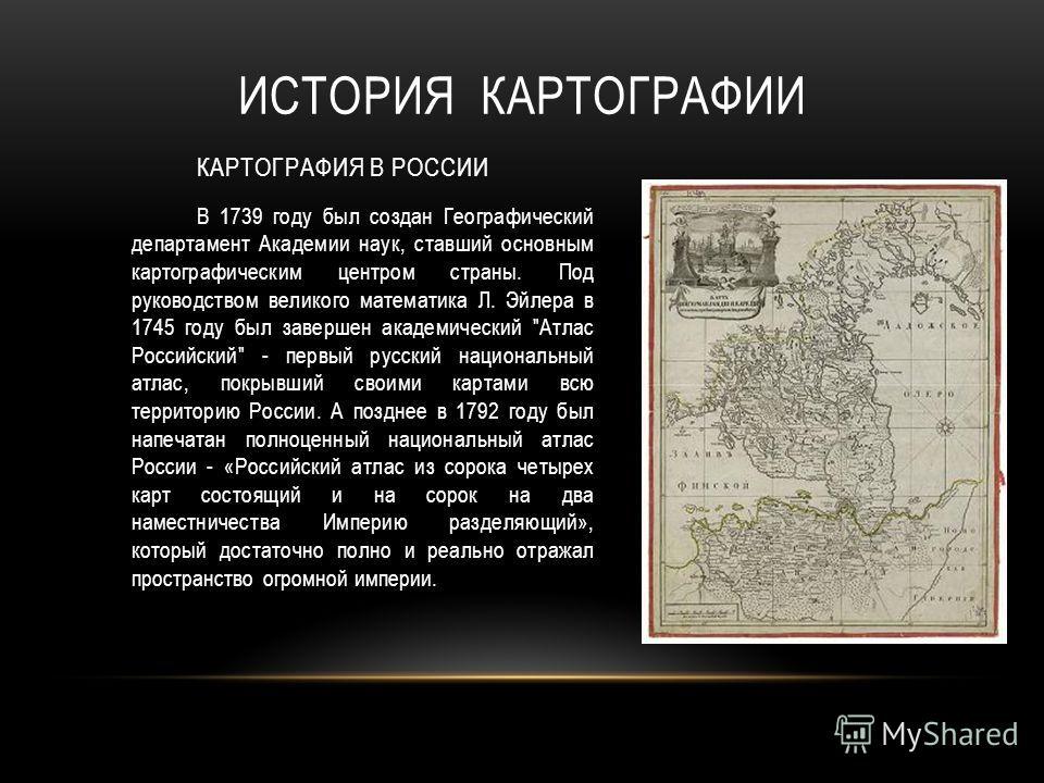 В 1739 году был создан Географический департамент Академии наук, ставший основным картографическим центром страны. Под руководством великого математика Л. Эйлера в 1745 году был завершен академический