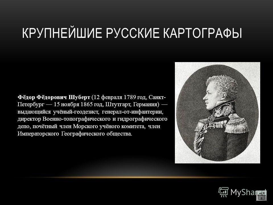 Фёдор Фёдорович Шуберт (12 февраля 1789 год, Санкт- Петербург 15 ноября 1865 год, Штутгарт, Германия) выдающийся учёный-геодезист, генерал-от-инфантерии, директор Военно-топографического и гидрографического депо, почётный член Морского учёного комите