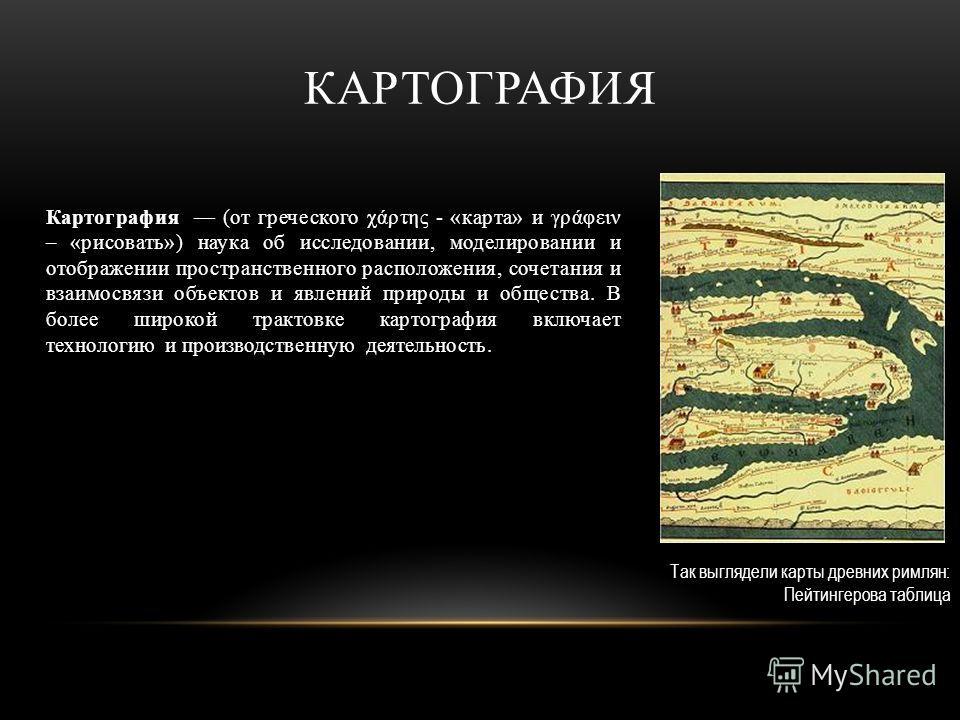 КАРТОГРАФИЯ Картография (от греческого χάρτης - «карта» и γράφειν – «рисовать») наука об исследовании, моделировании и отображении пространственного расположения, сочетания и взаимосвязи объектов и явлений природы и общества. В более широкой трактовк