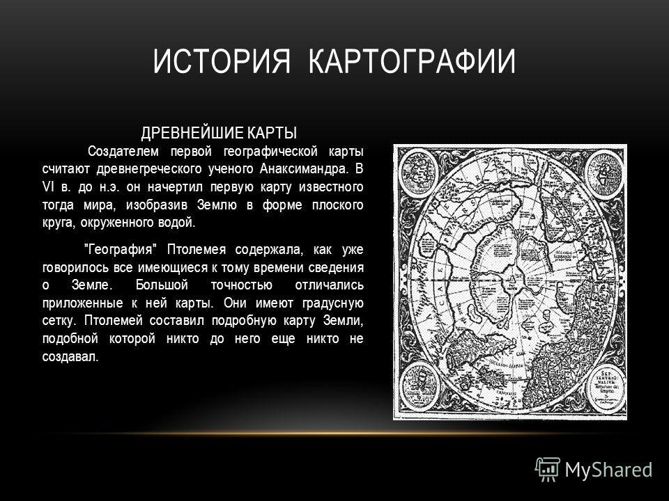 Создателем первой географической карты считают древнегреческого ученого Анаксимандра. В VI в. до н.э. он начертил первую карту известного тогда мира, изобразив Землю в форме плоского круга, окруженного водой.