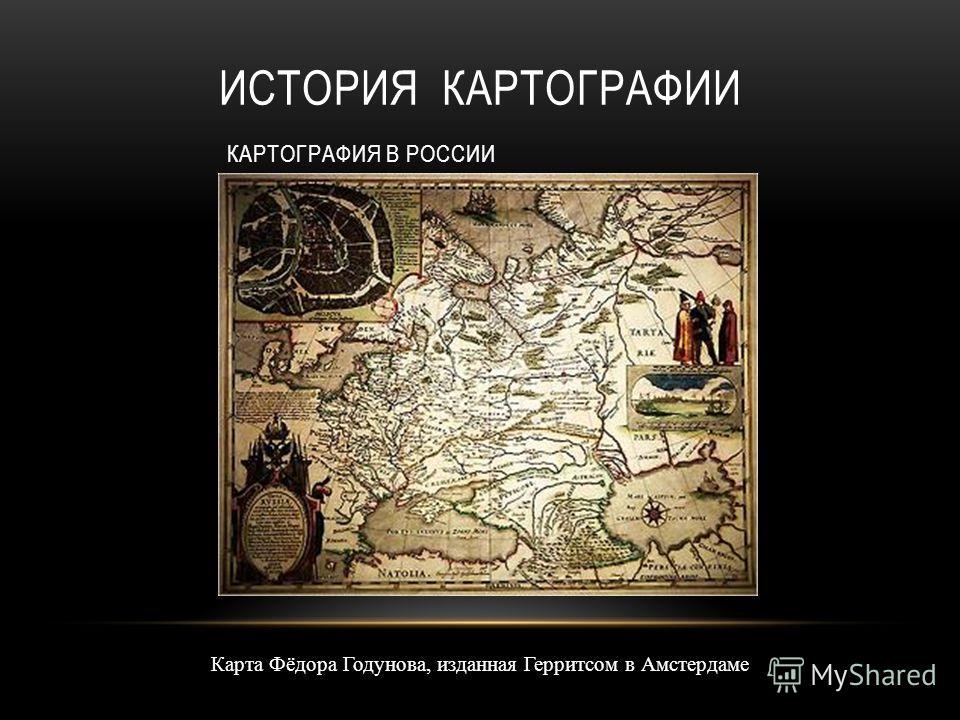 Карта Фёдора Годунова, изданная Герритсом в Амстердаме ИСТОРИЯ КАРТОГРАФИИ КАРТОГРАФИЯ В РОССИИ