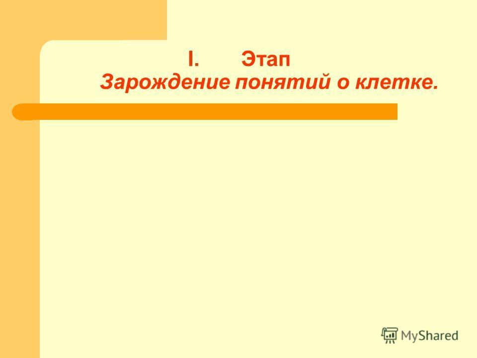 I.Этап Зарождение понятий о клетке.
