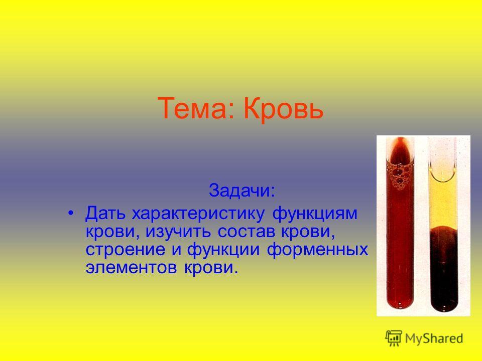 Тема: Кровь Задачи: Дать характеристику функциям крови, изучить состав крови, строение и функции форменных элементов крови.