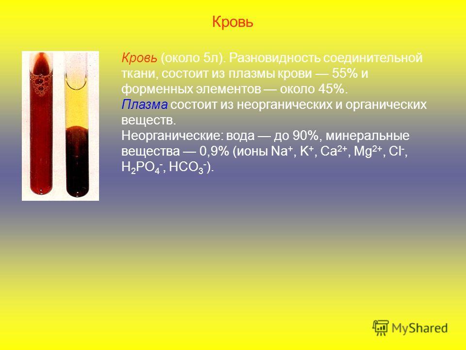 Кровь Кровь (около 5л). Разновидность соединительной ткани, состоит из плазмы крови 55% и форменных элементов около 45%. Плазма состоит из неорганических и органических веществ. Неорганические: вода до 90%, минеральные вещества 0,9% (ионы Na +, K +,