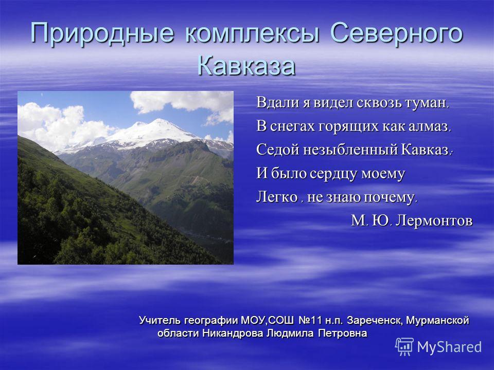 Природные комплексы Северного Кавказа Вдали я видел сквозь туман, В снегах горящих как алмаз, Седой незыбленный Кавказ ; И было сердцу моему Легко, не знаю почему. М. Ю. Лермонтов Учитель географии МОУ,СОШ 11 н.п. Зареченск, Мурманской области Никанд