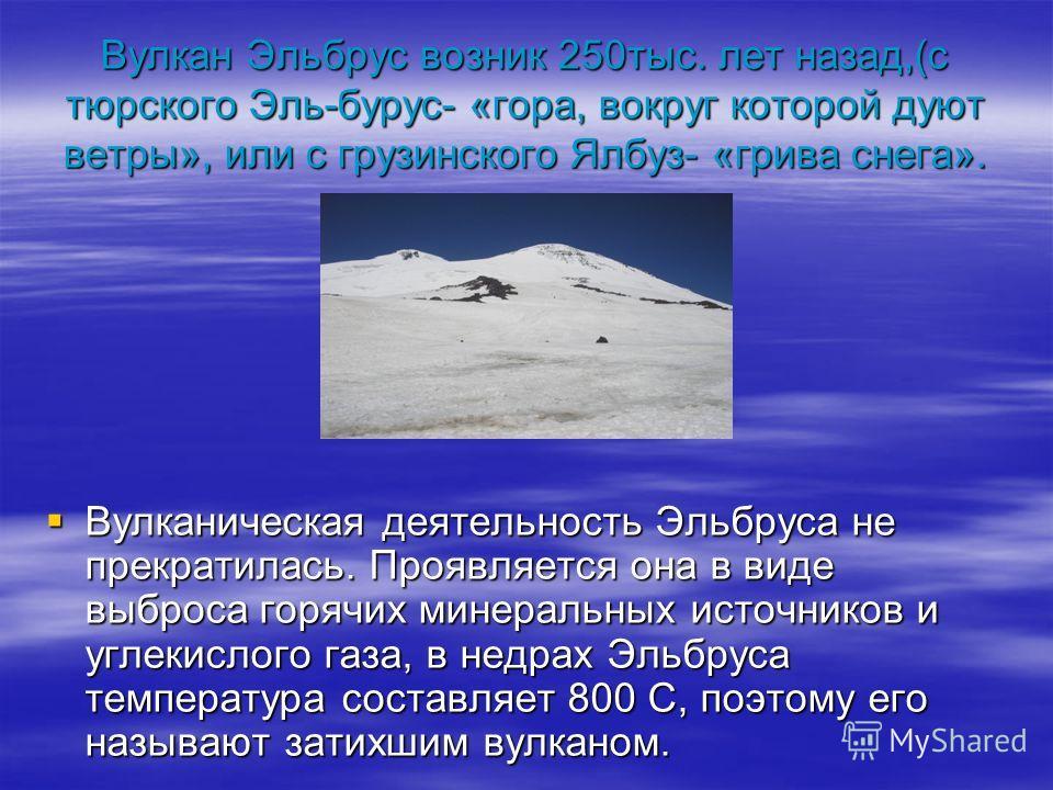 Вулкан Эльбрус возник 250тыс. лет назад,(с тюрского Эль-бурус- «гора, вокруг которой дуют ветры», или с грузинского Ялбуз- «грива снега». Вулканическая деятельность Эльбруса не прекратилась. Проявляется она в виде выброса горячих минеральных источник