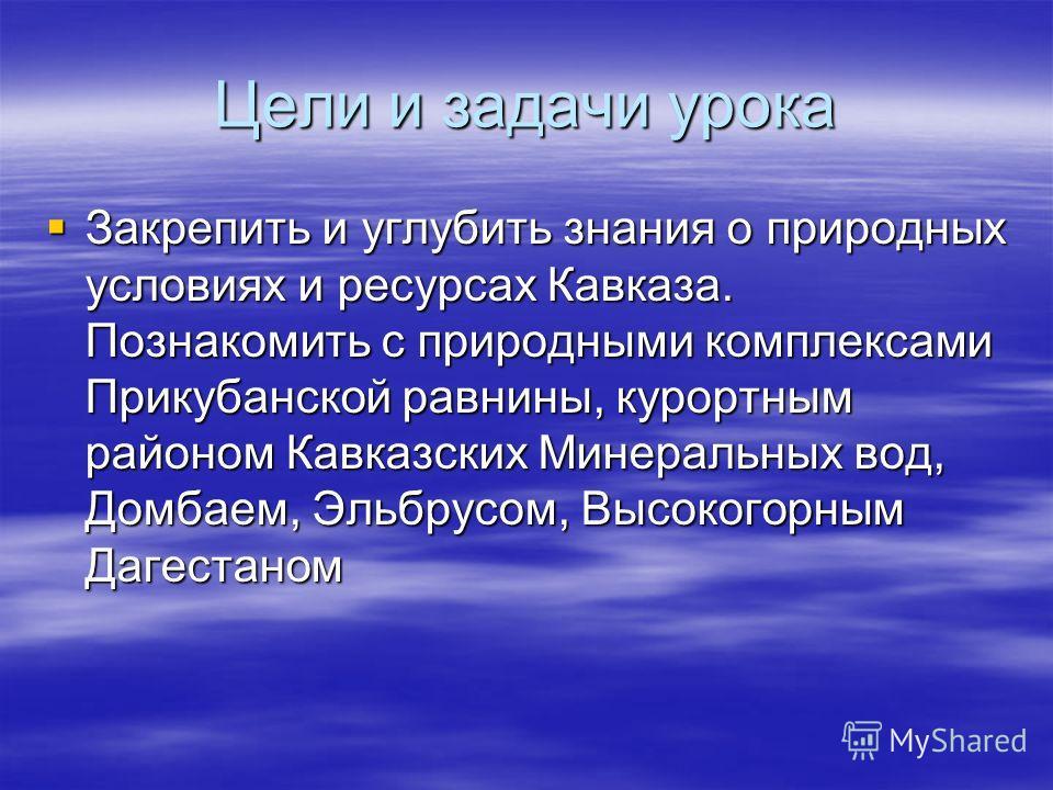 Цели и задачи урока Закрепить и углубить знания о природных условиях и ресурсах Кавказа. Познакомить с природными комплексами Прикубанской равнины, курортным районом Кавказских Минеральных вод, Домбаем, Эльбрусом, Высокогорным Дагестаном Закрепить и