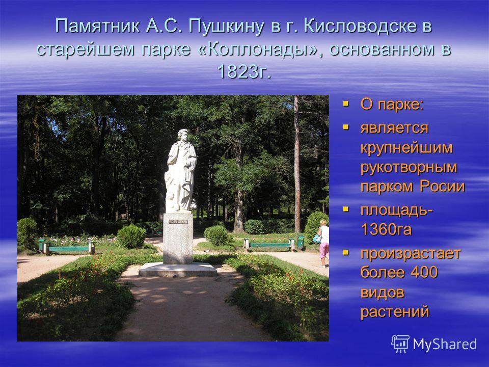 Памятник А.С. Пушкину в г. Кисловодске в старейшем парке «Коллонады», основанном в 1823г. О парке: О парке: является крупнейшим рукотворным парком Росии является крупнейшим рукотворным парком Росии площадь- 1360га площадь- 1360га произрастает более 4