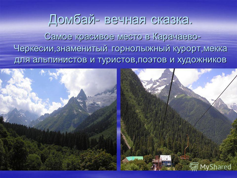 Домбай- вечная сказка. Самое красивое место в Карачаево- Черкесии,знаменитый горнолыжный курорт,мекка для альпинистов и туристов,поэтов и художников