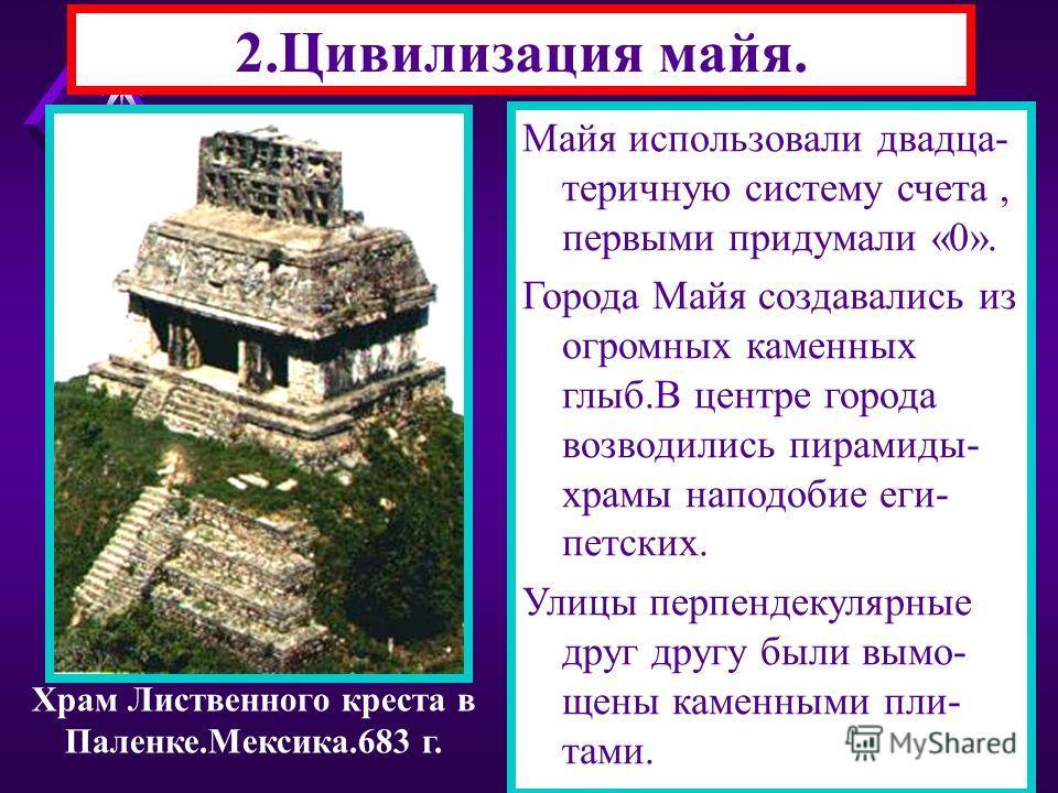 2.Цивилизация майя. Майя жили в Центральной Америке.Они очищали земли от джунглей. В Крупных городах власть принадлежала «великому человеку».Знать жила в дворцах, а беднота в хижинах. Майя писали иероглифами на бумаге, или каменных столбах. Для нужд