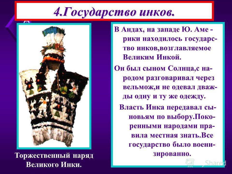 4.Государство инков. В Андах, на западе Ю. Аме - рики находилось государс- тво инков,возглавляемое Великим Инкой. Он был сыном Солнца,с на- родом разговаривал через вельмож,и не одевал дваж- ды одну и ту же одежду. Власть Инка передавал сы- новьям по