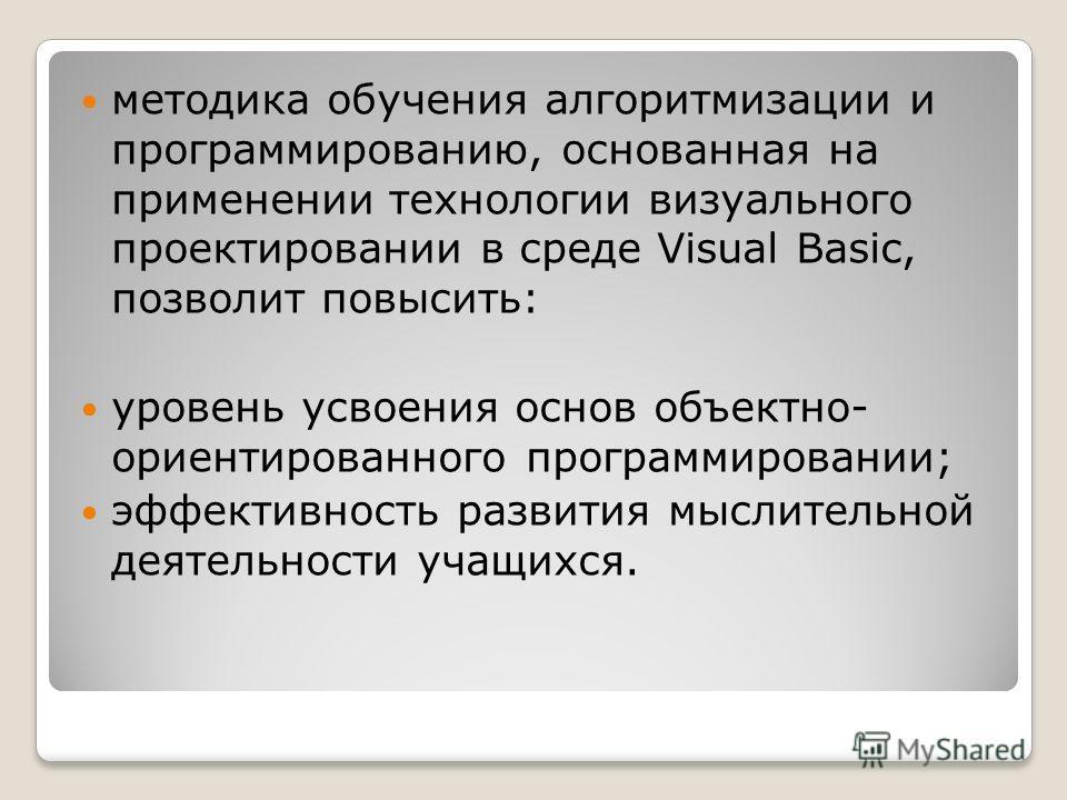 методика обучения алгоритмизации и программированию, основанная на применении технологии визуального проектировании в среде Visual Basic, позволит повысить: уровень усвоения основ объектно- ориентированного программировании; эффективность развития мы