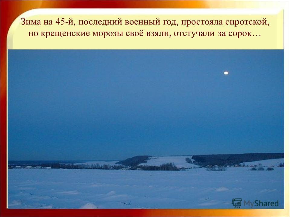 Зима на 45-й, последний военный год, простояла сиротской, но крещенские морозы своё взяли, отстучали за сорок…