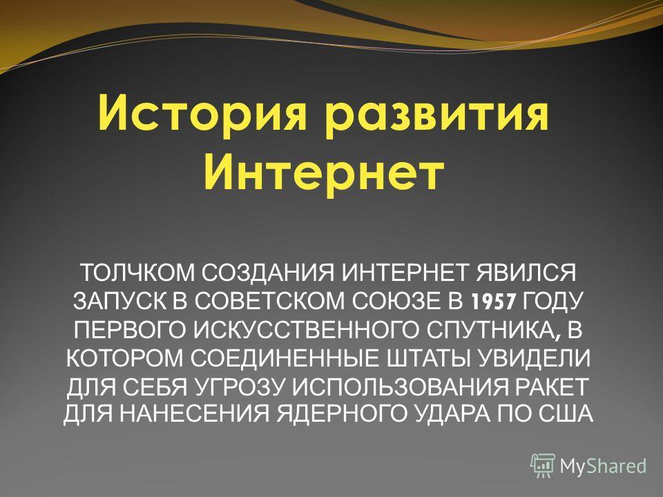 ТОЛЧКОМ СОЗДАНИЯ ИНТЕРНЕТ ЯВИЛСЯ ЗАПУСК В СОВЕТСКОМ СОЮЗЕ В 1957 ГОДУ ПЕРВОГО ИСКУССТВЕННОГО СПУТНИКА, В КОТОРОМ СОЕДИНЕННЫЕ ШТАТЫ УВИДЕЛИ ДЛЯ СЕБЯ УГРОЗУ ИСПОЛЬЗОВАНИЯ РАКЕТ ДЛЯ НАНЕСЕНИЯ ЯДЕРНОГО УДАРА ПО США История развития Интернет