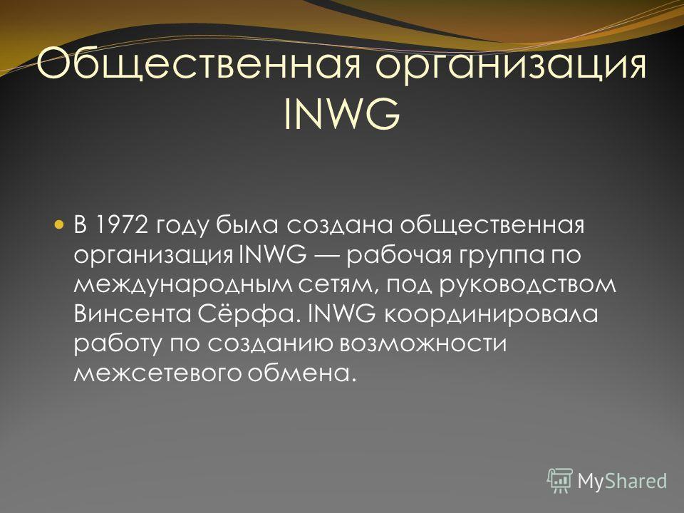 Общественная организация INWG В 1972 году была создана общественная организация INWG рабочая группа по международным сетям, под руководством Винсента Сёрфа. INWG координировала работу по созданию возможности межсетевого обмена.