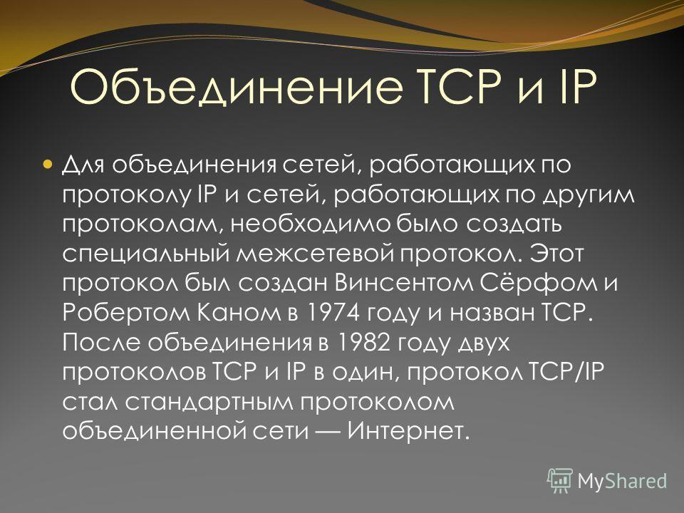 Объединение TCP и IP Для объединения сетей, работающих по протоколу IP и сетей, работающих по другим протоколам, необходимо было создать специальный межсетевой протокол. Этот протокол был создан Винсентом Сёрфом и Робертом Каном в 1974 году и назван