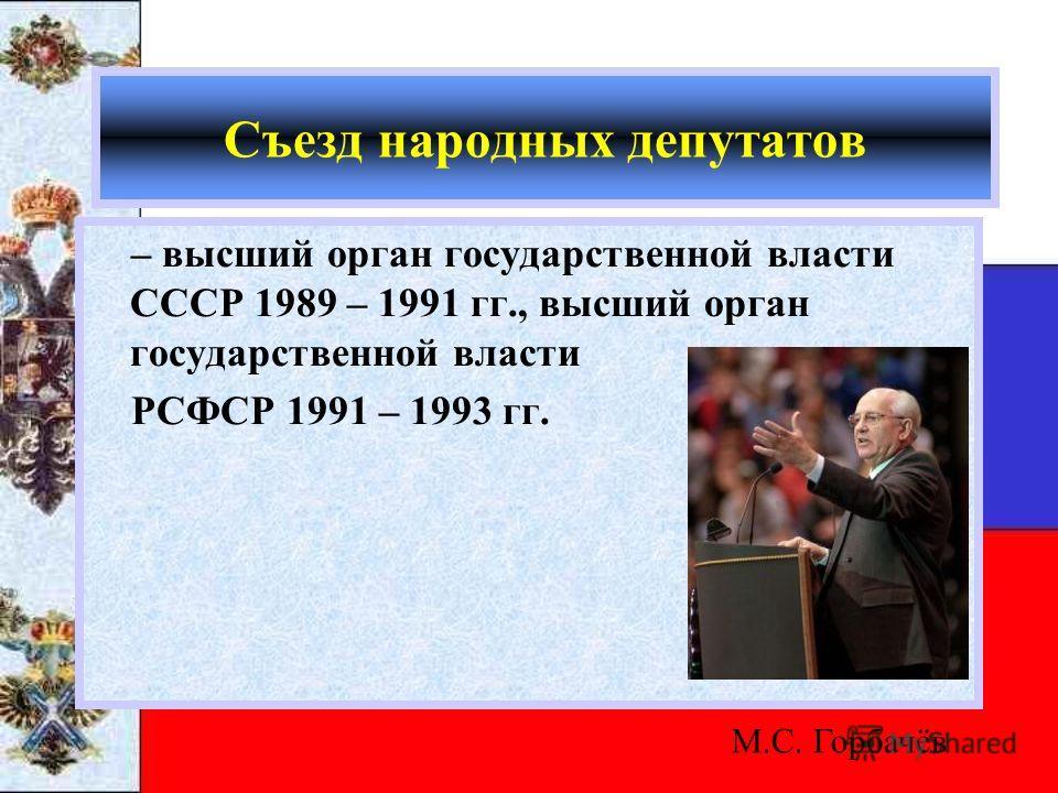 Съезд народных депутатов – высший орган государственной власти СССР 1989 – 1991 гг., высший орган государственной власти РСФСР 1991 – 1993 гг. М.С. Горбачёв