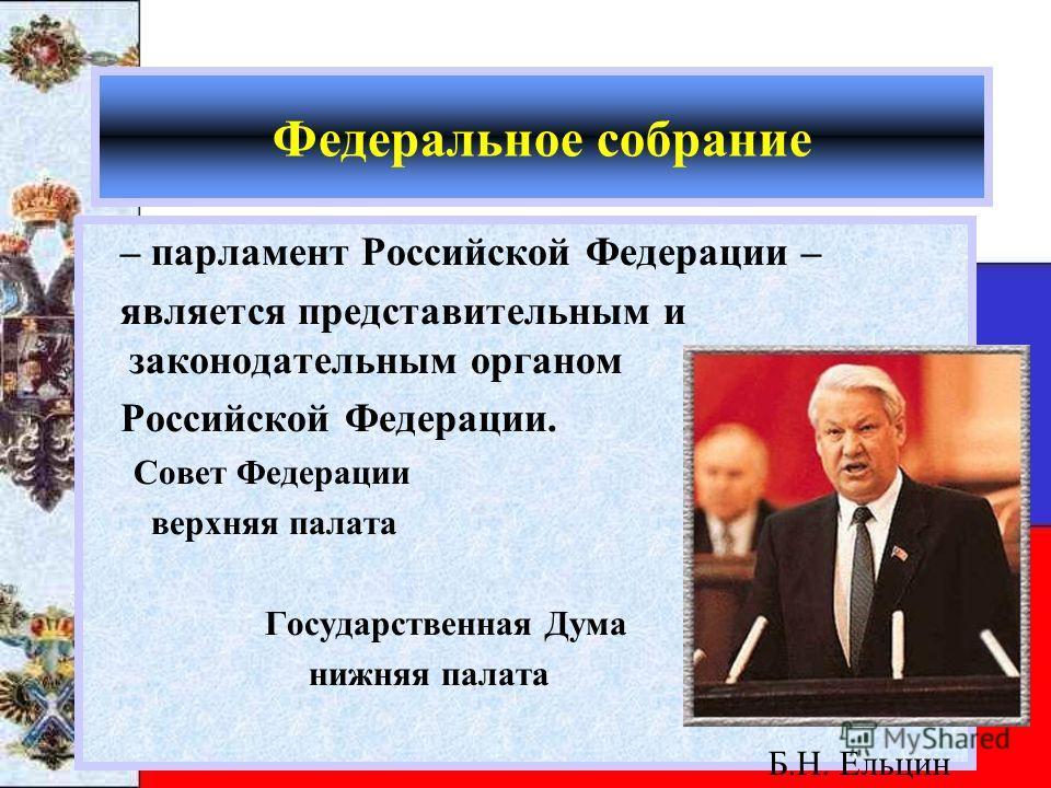 Федеральное собрание – парламент Российской Федерации – является представительным и законодательным органом Российской Федерации. Совет Федерации верхняя палата Государственная Дума нижняя палата Б.Н. Ельцин