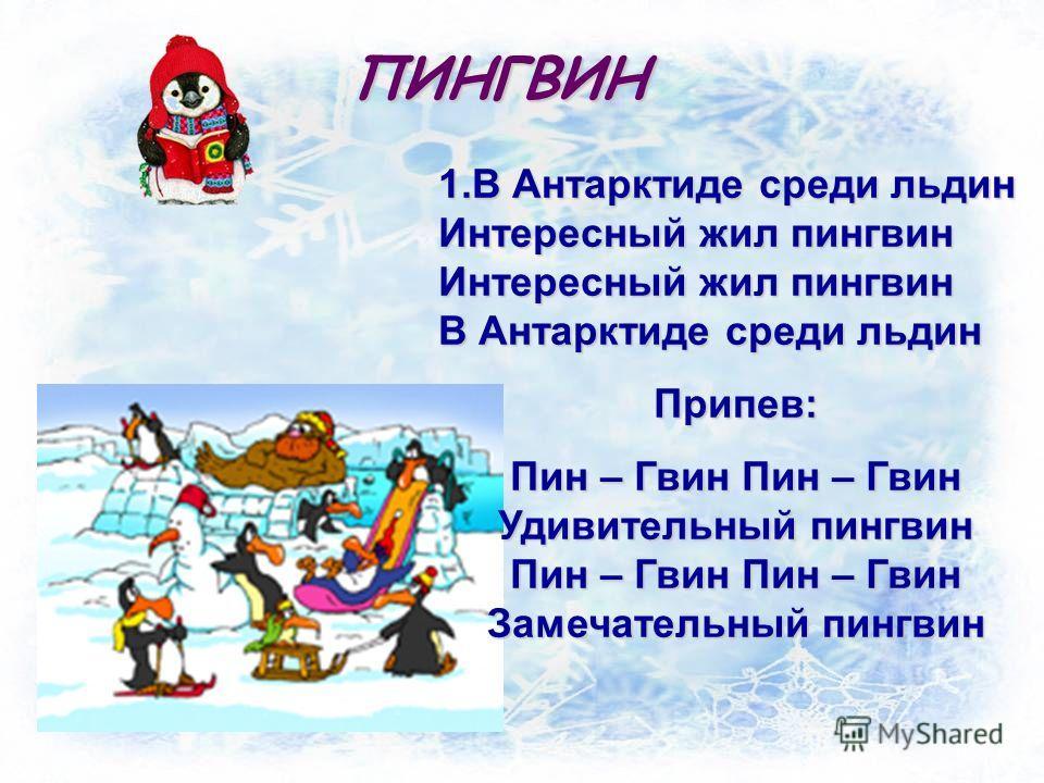 ПИНГВИН 1.В Антарктиде среди льдин Интересный жил пингвин Интересный жил пингвин В Антарктиде среди льдин Припев: Пин – Гвин Пин – Гвин Удивительный пингвин Пин – Гвин Пин – Гвин Замечательный пингвин