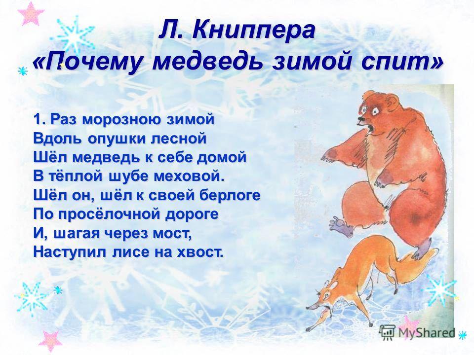 Л. Книппера «Почему медведь зимой спит» 1. Раз морозною зимой Вдоль опушки лесной Шёл медведь к себе домой В тёплой шубе меховой. Шёл он, шёл к своей берлоге По просёлочной дороге И, шагая через мост, Наступил лисе на хвост.
