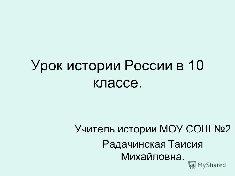 Урок истории России в 10 классе. Учитель истории МОУ СОШ 2 Радачинская Таисия Михайловна.
