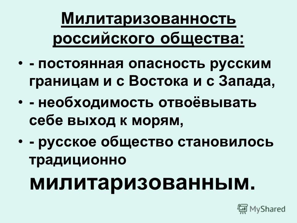 Милитаризованность российского общества: - постоянная опасность русским границам и с Востока и с Запада, - необходимость отвоёвывать себе выход к морям, - русское общество становилось традиционно милитаризованным.