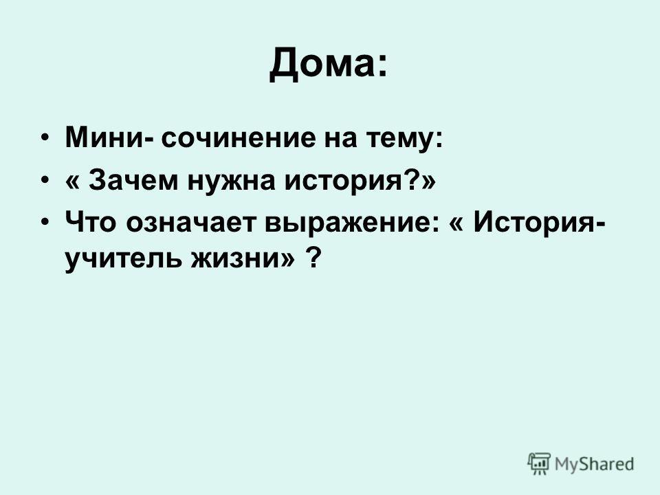 Дома: Мини- сочинение на тему: « Зачем нужна история?» Что означает выражение: « История- учитель жизни» ?