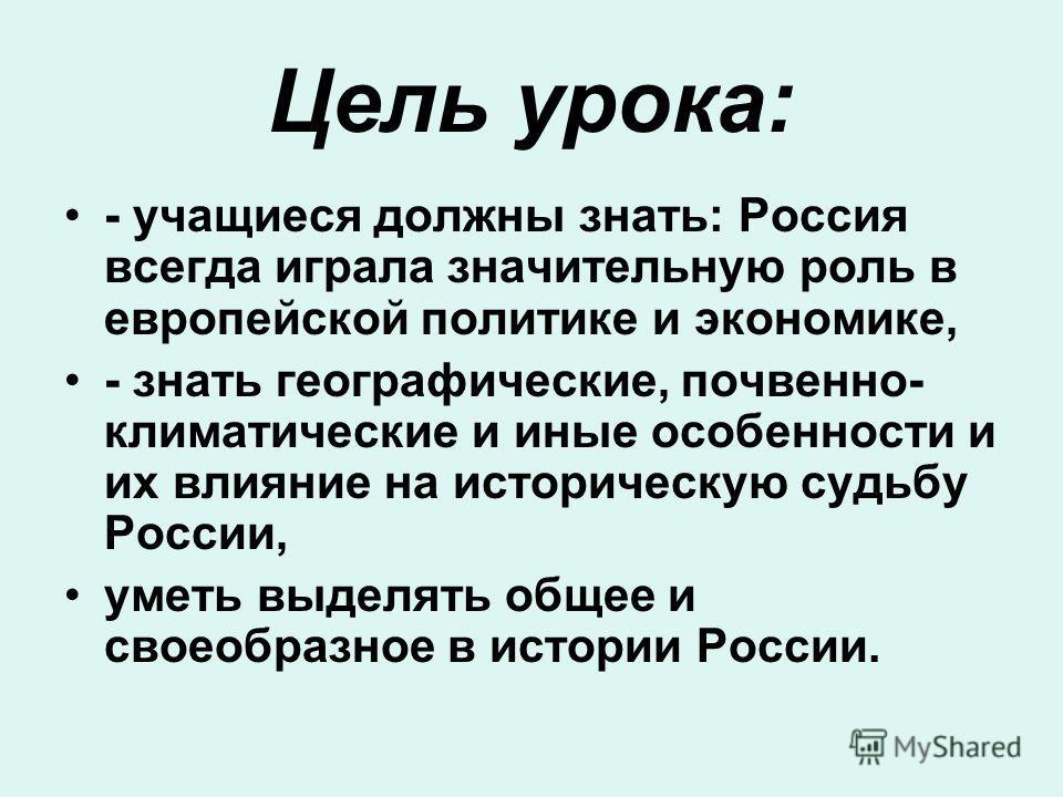 Цель урока: - учащиеся должны знать: Россия всегда играла значительную роль в европейской политике и экономике, - знать географические, почвенно- климатические и иные особенности и их влияние на историческую судьбу России, уметь выделять общее и свое