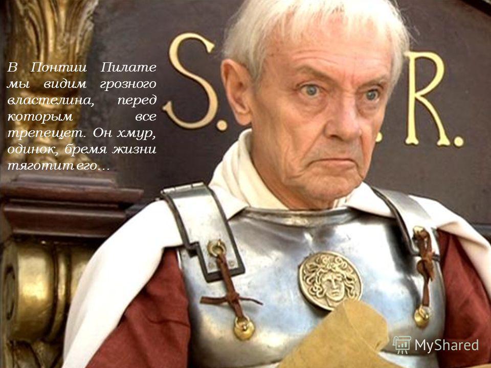В Понтии Пилате мы видим грозного властелина, перед которым все трепещет. Он хмур, одинок, бремя жизни тяготит его…