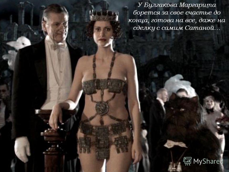 У Булгакова Маргарита борется за свое счастье до конца, готова на все, даже на сделку с самим Сатаной…