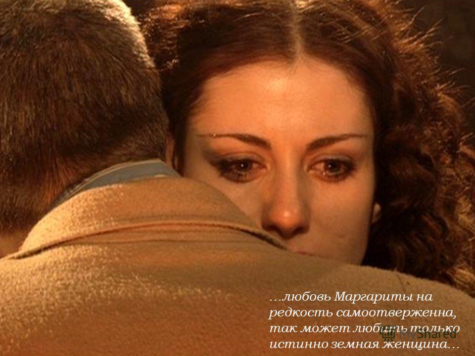 …любовь Маргариты на редкость самоотверженна, так может любить только истинно земная женщина…