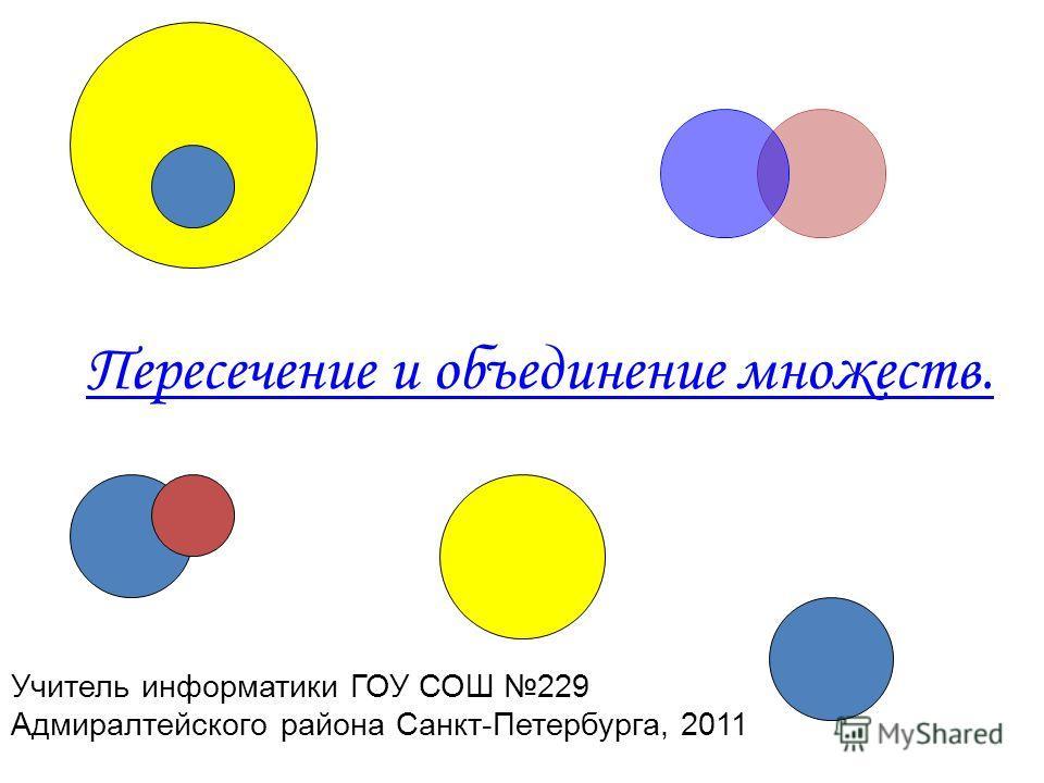 Пересечение и объединение множеств. Учитель информатики ГОУ СОШ 229 Адмиралтейского района Санкт-Петербурга, 2011