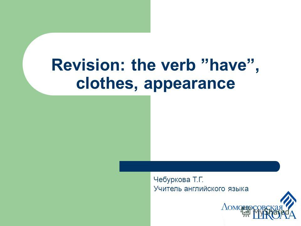 Revision: the verb have, clothes, appearance Чебуркова Т.Г. Учитель английского языка
