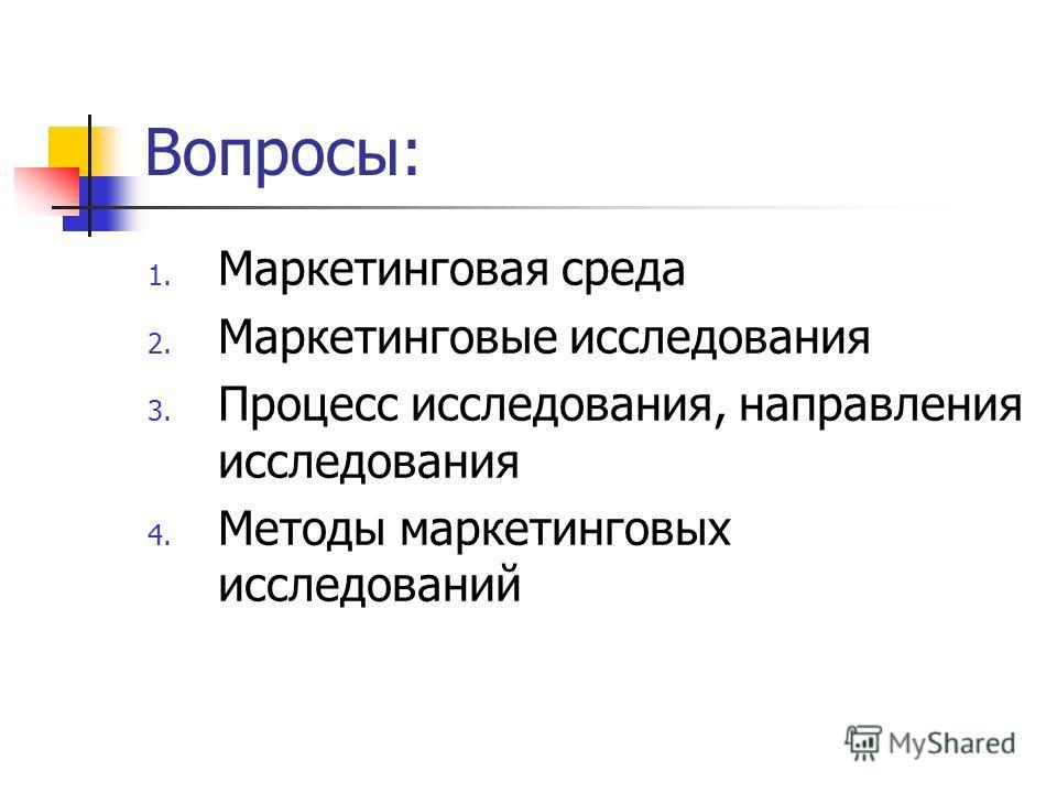 Вопросы: 1. Маркетинговая среда 2. Маркетинговые исследования 3. Процесс исследования, направления исследования 4. Методы маркетинговых исследований