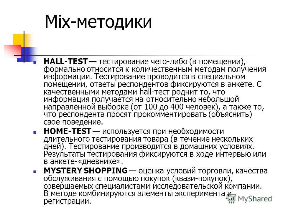 Mix-методики HALL-TEST тестирование чего-либо (в помещении), формально относится к количественным методам получения информации. Тестирование проводится в специальном помещении, ответы респондентов фиксируются в анкете. С качественными методами hall-т