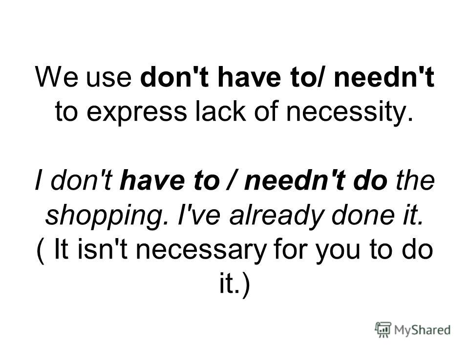 We use don't have to/ needn't to express lack of necessity. I don't have to / needn't do the shopping. I've already done it. ( It isn't necessary for you to do it.)