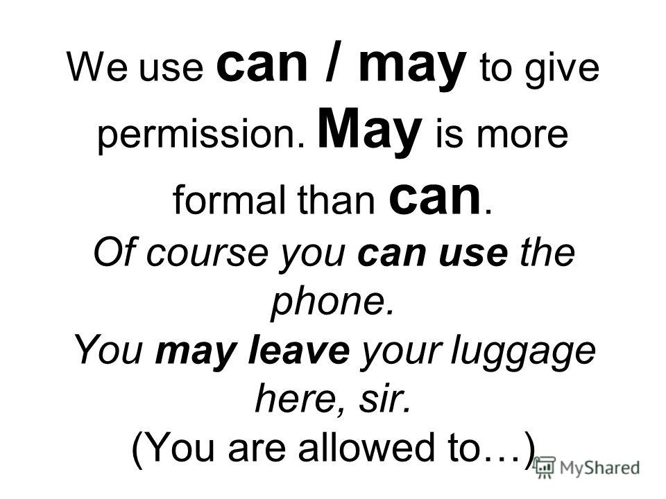 We use can / may to give permission. May is more formal than can. Of course you can use the phone. You may leave your luggage here, sir. (You are allowed to…)