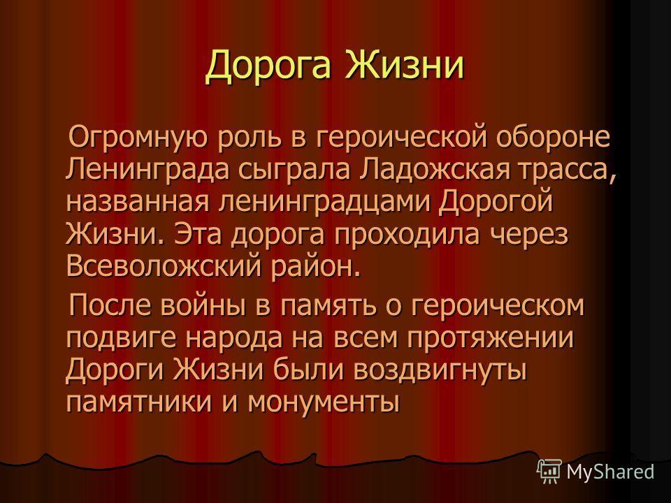 Дорога Жизни Огромную роль в героической обороне Ленинграда сыграла Ладожская трасса, названная ленинградцами Дорогой Жизни. Эта дорога проходила через Всеволожский район. Огромную роль в героической обороне Ленинграда сыграла Ладожская трасса, назва