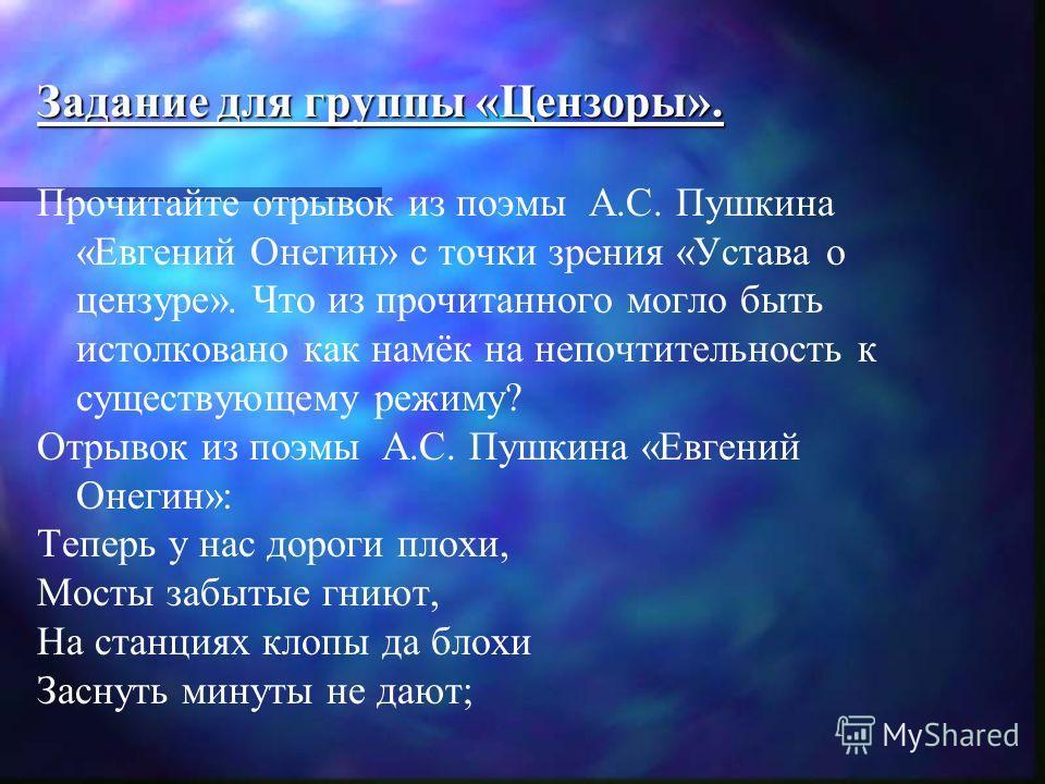 Задание для группы «Цензоры». Прочитайте отрывок из поэмы А.С. Пушкина «Евгений Онегин» с точки зрения «Устава о цензуре». Что из прочитанного могло быть истолковано как намёк на непочтительность к существующему режиму? Отрывок из поэмы А.С. Пушкина